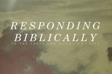 Responding Biblically to the Cares and Worries of Life